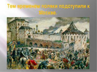 Тем временем поляки подступили к Москве.