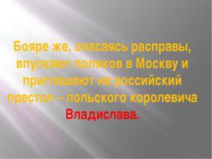 Бояре же, опасаясь расправы, впускают поляков в Москву и приглашают на россий