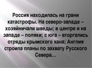 Россия находилась на грани катастрофы. На северо-западе – хозяйничали шведы;
