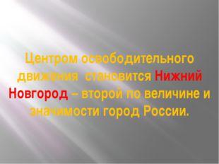Центром освободительного движения становится Нижний Новгород – второй по вели