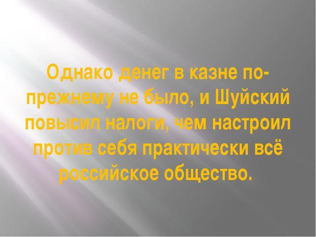 Однако денег в казне по-прежнему не было, и Шуйский повысил налоги, чем настр...