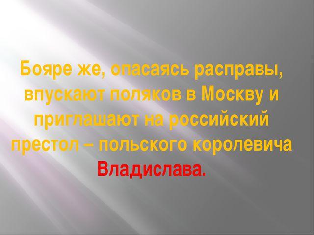 Бояре же, опасаясь расправы, впускают поляков в Москву и приглашают на россий...