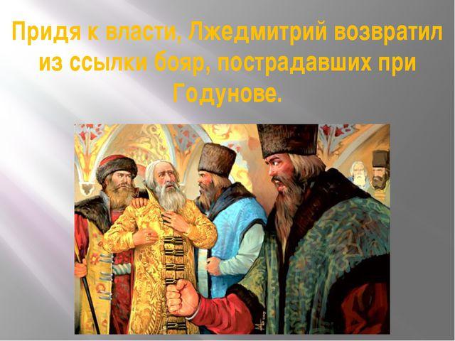 Придя к власти, Лжедмитрий возвратил из ссылки бояр, пострадавших при Годунове.