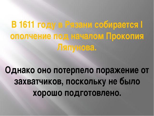 В 1611 году в Рязани собирается I ополчение под началом Прокопия Ляпунова. Од...