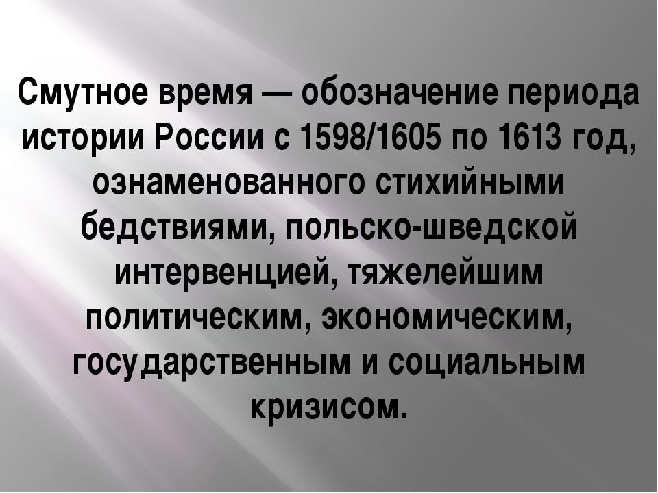 Смутное время— обозначение периода истории России с 1598/1605 по 1613 год, о...