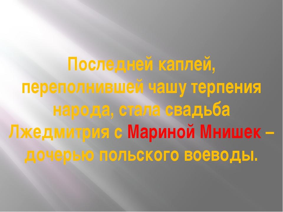 Последней каплей, переполнившей чашу терпения народа, стала свадьба Лжедмитри...