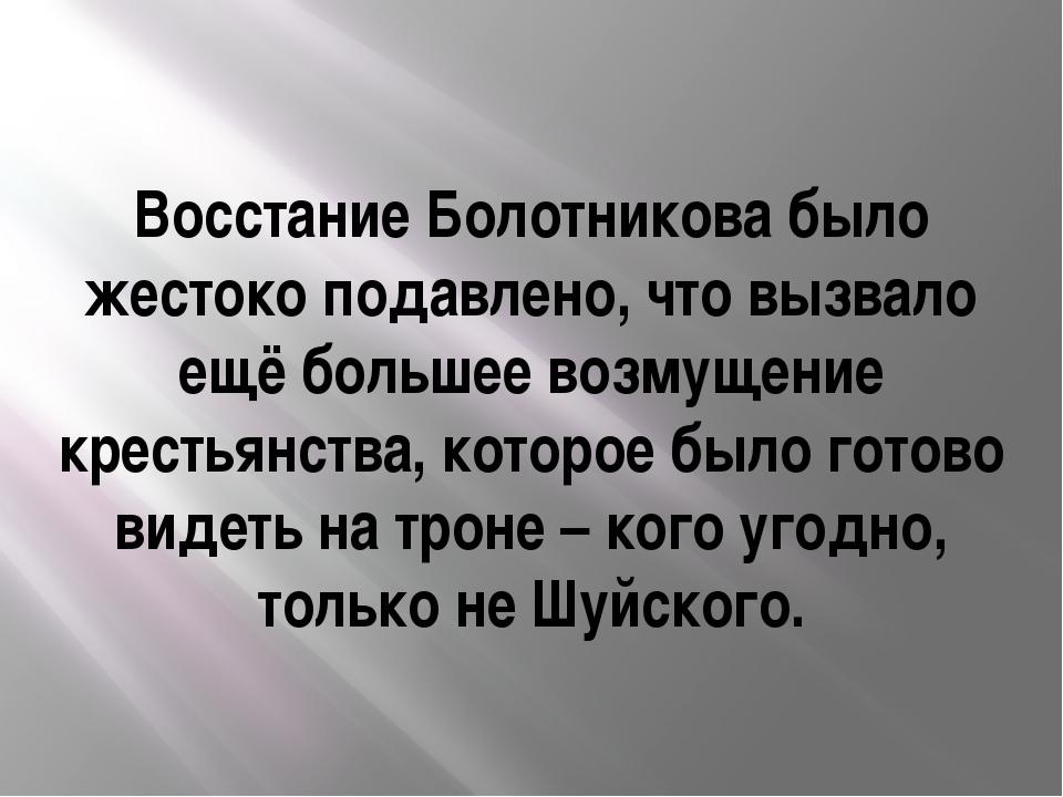 Восстание Болотникова было жестоко подавлено, что вызвало ещё большее возмуще...