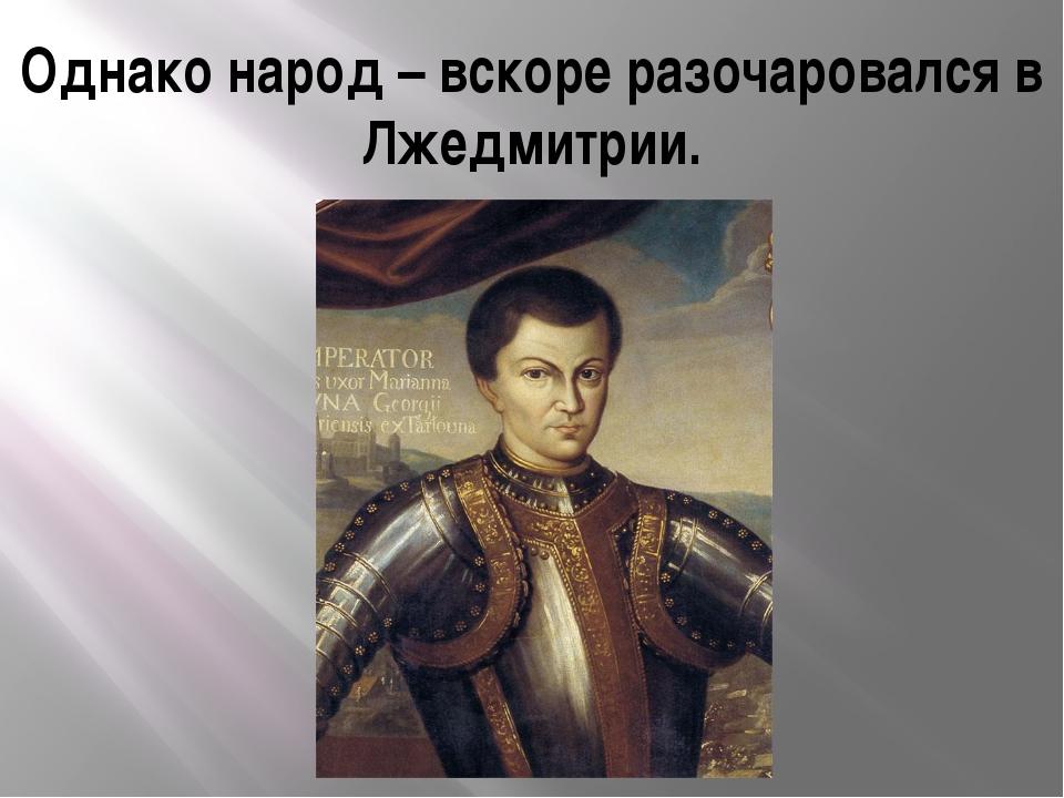 Однако народ – вскоре разочаровался в Лжедмитрии.