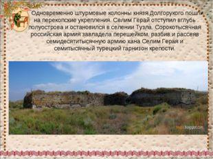 Одновременно штурмовые колонны князя Долгорукого пошли на перекопские укре
