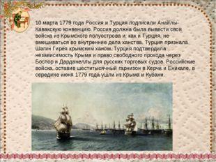10 марта 1779 года Россия и Турция подписали Анайлы-Кавакскую конвенцию. Росс