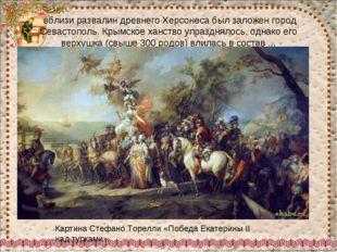 вблизи развалин древнего Херсонеса был заложен город Севастополь. Крымское х