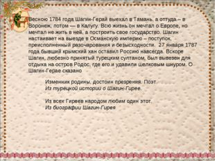 Весною 1784 года Шагин-Герай выехал в Тамань, а оттуда – в Воронеж, потом — в