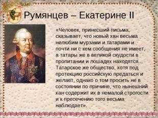 Румянцев – Екатерине II «Человек, принесший письма, сказывает, что новый хан