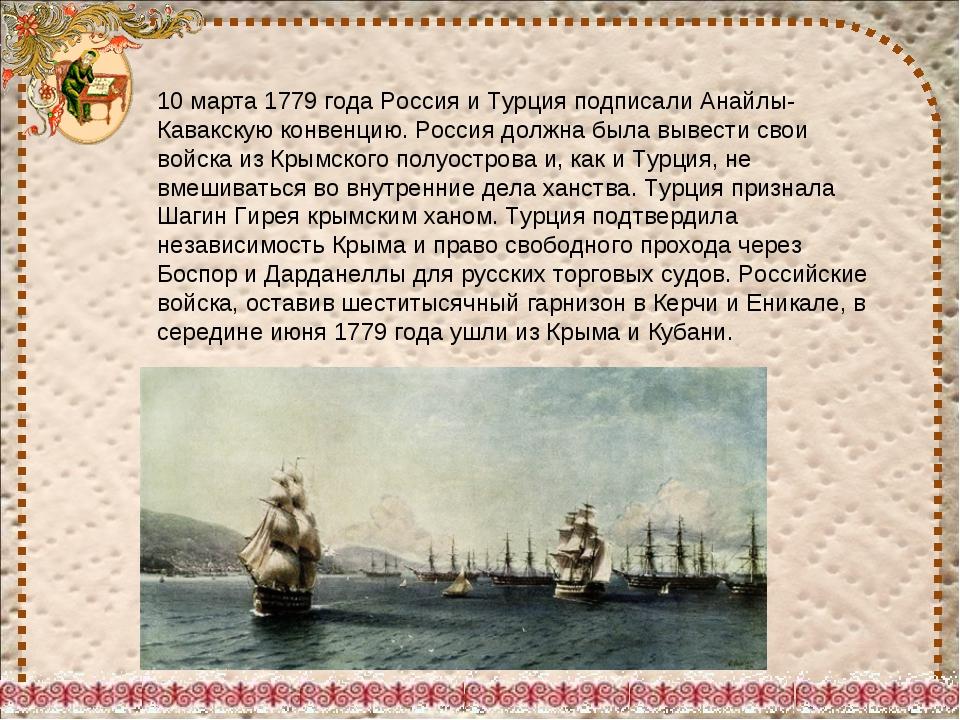 10 марта 1779 года Россия и Турция подписали Анайлы-Кавакскую конвенцию. Росс...