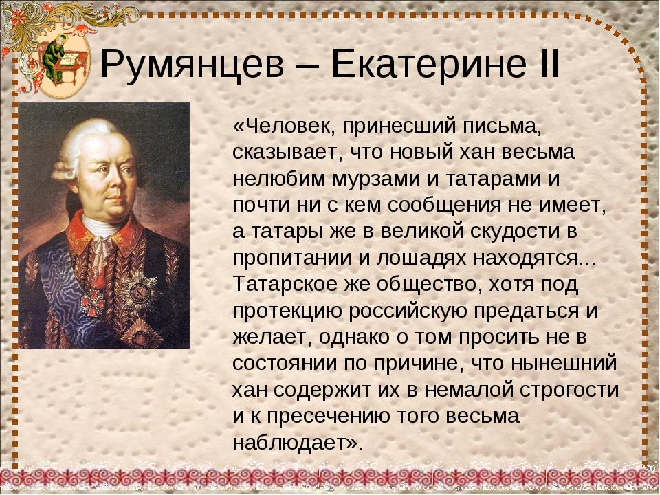 Румянцев – Екатерине II «Человек, принесший письма, сказывает, что новый хан...