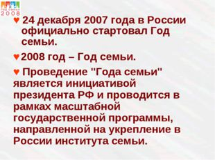 ♥ 24 декабря 2007 года в России официально стартовал Год семьи. ♥ 2008 год –