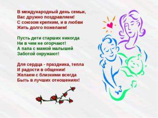 В международный день семьи, Вас дружно поздравляем! С союзом крепким, и в люб