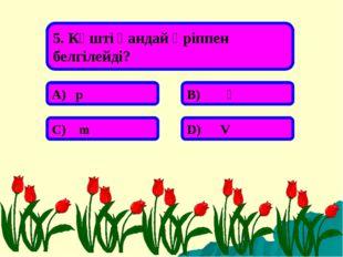 5. Күшті қандай әріппен белгілейді? А) р В) Ғ С) m D) V