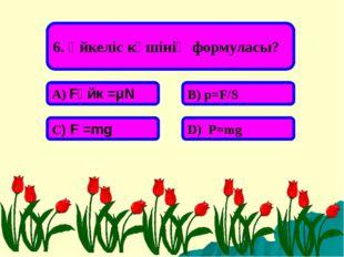 6. Үйкеліс күшінің формуласы? А) Fүйк =μN В) p=F/S С) F =mg D) P=mg