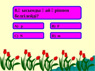 8.Қысымды қай әріппен белгілейді? А) p В) F С) N D) m