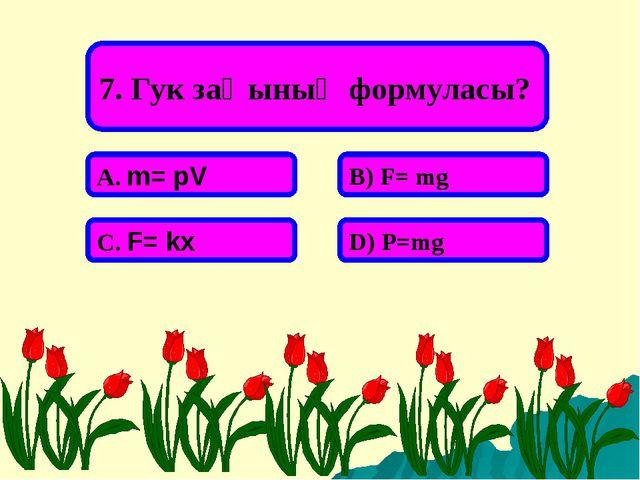 7. Гук заңының формуласы? А. m= pV В) F= mg С. F= kx D) P=mg
