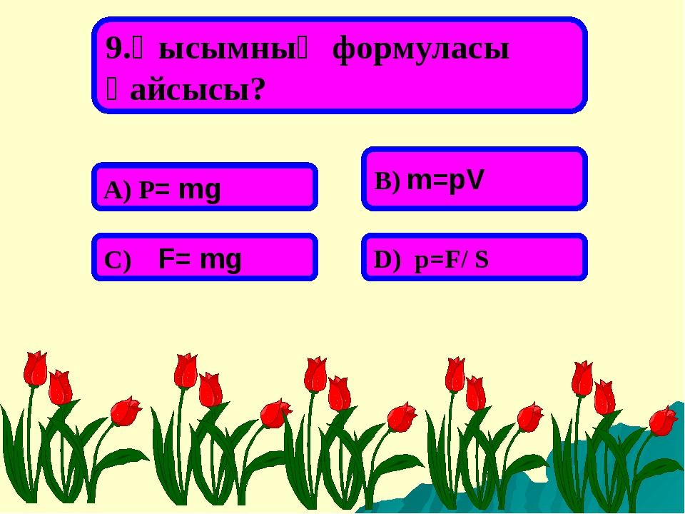 9.Қысымның формуласы қайсысы? А) P= mg В) m=pV С) F= mg D) p=F/ S