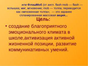 Флешмо́билиФлэшМоб(от англ. flash mob — flash — вспышка; миг,мгновение;