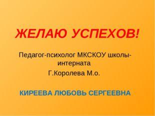 ЖЕЛАЮ УСПЕХОВ! Педагог-психолог МКСКОУ школы-интерната Г.Королева М.о. КИРЕЕВ