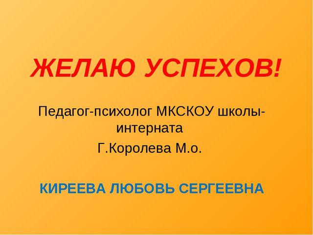 ЖЕЛАЮ УСПЕХОВ! Педагог-психолог МКСКОУ школы-интерната Г.Королева М.о. КИРЕЕВ...
