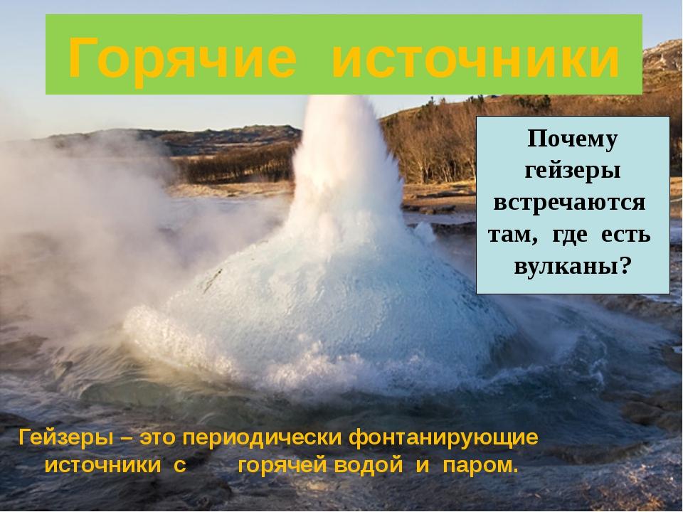 Горячие источники Гейзеры – это периодически фонтанирующие источники с горяче...
