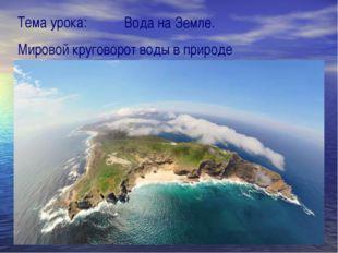 Тема урока: Вода на Земле. Мировой круговорот воды в природе