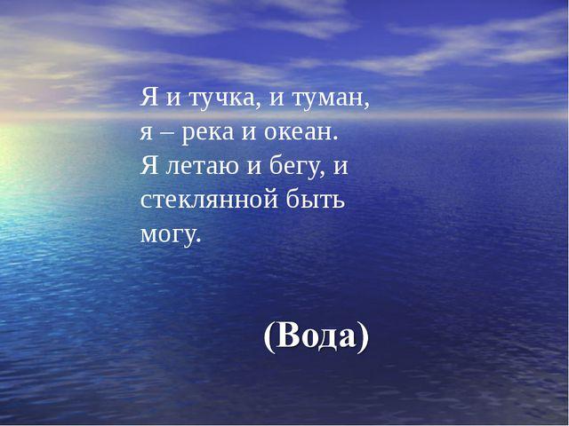 Я и тучка, и туман, я – река и океан. Я летаю и бегу, и стеклянной быть могу.