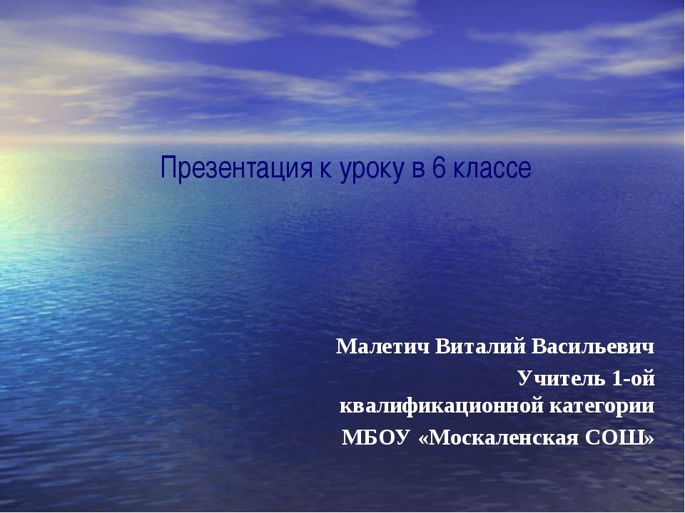 Презентация к уроку в 6 классе Малетич Виталий Васильевич Учитель 1-ой квалиф...