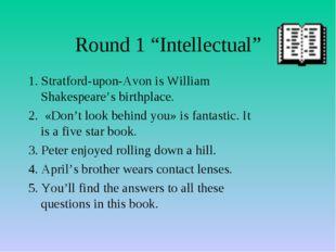 "Round 1 ""Intellectual"" 1. Stratford-upon-Avon is William Shakespeare's birthp"