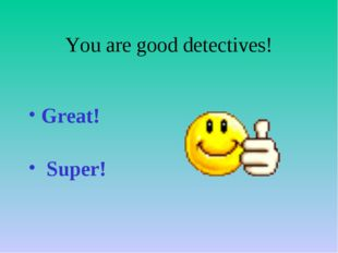 You are good detectives! Great! Super!