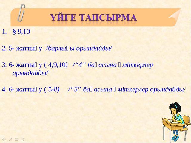 """§ 9,10 2. 5- жаттығу /барлығы орындайды/ 3. 6- жаттығу ( 4,9,10) /""""4"""" бағасын..."""