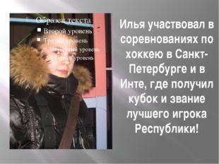 Илья участвовал в соревнованиях по хоккею в Санкт-Петербурге и в Инте, где по