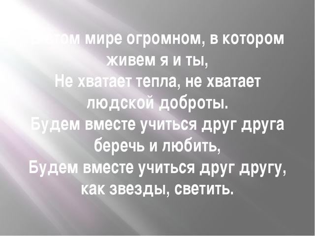 В этом мире огромном, в котором живем я и ты, Не хватает тепла, не хватает лю...