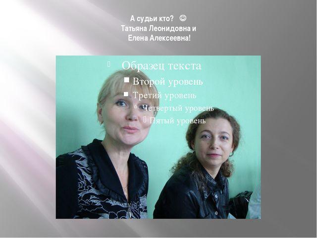 А судьи кто?  Татьяна Леонидовна и Елена Алексеевна!