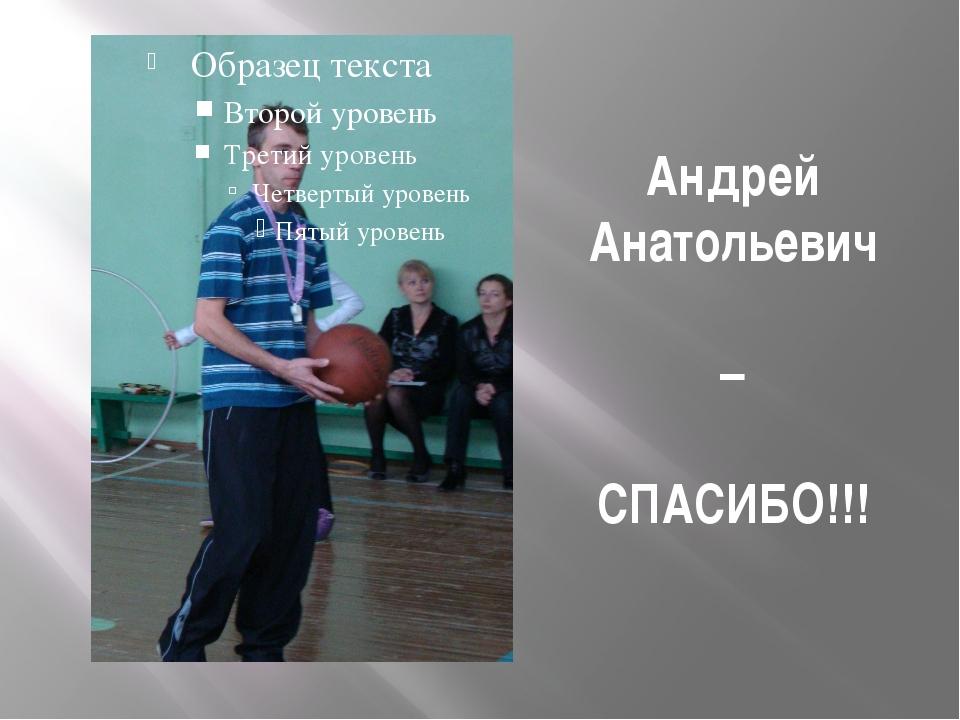 Андрей Анатольевич – СПАСИБО!!!