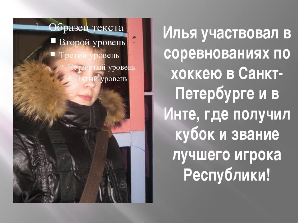 Илья участвовал в соревнованиях по хоккею в Санкт-Петербурге и в Инте, где по...