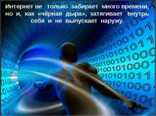 Интернет не только забирает много времени, но и, как «чёрная дыра», затягивае
