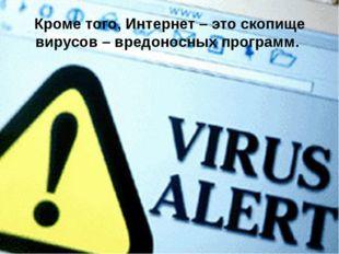 Кроме того, Интернет – это скопище вирусов – вредоносных программ.