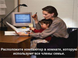 Расположите компьютер в комнате, которую используют все члены семьи.