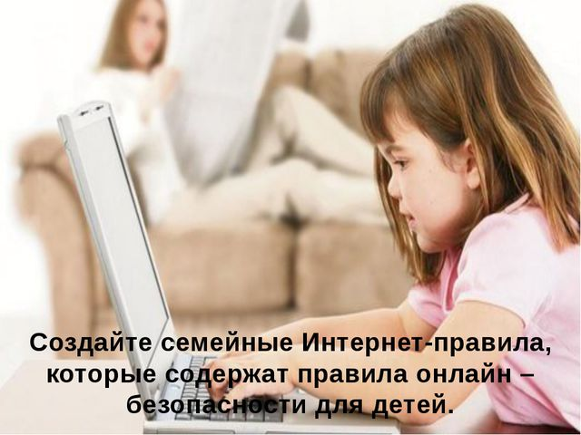 Создайте семейные Интернет-правила, которые содержат правила онлайн – безопас...