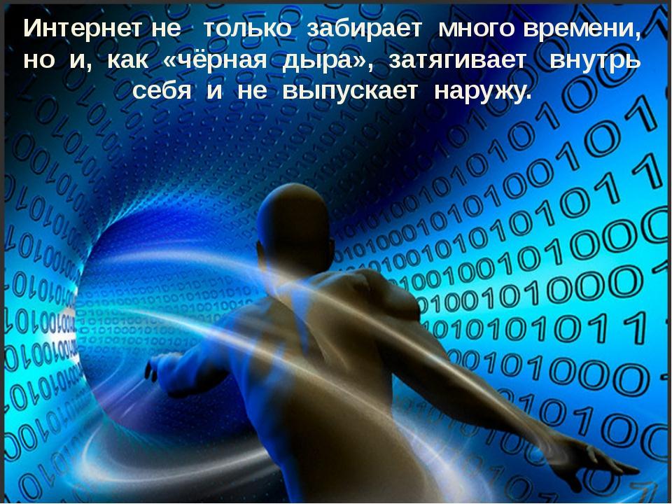 Интернет не только забирает много времени, но и, как «чёрная дыра», затягивае...