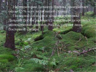 На территории Дальнего Востока произрастает около 15 % всех лесов нашей стра
