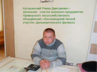 Каташинский Роман Дмитриевич – начальник участка казенного предприятия Примо