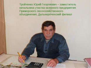 Тройченко Юрий Георгиевич – заместитель начальника участка казенного предпри