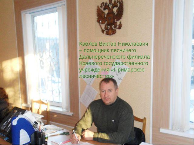 Каблов Виктор Николаевич – помощник лесничего Дальнереченского филиала Краево...